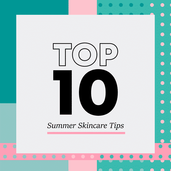 Top 10 Summer Skincare Tips